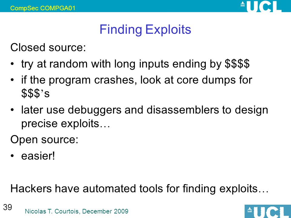 CompSec COMPGA01 Nicolas T. Courtois, December 2009 39 Finding Exploits Closed source: try at random with long inputs ending by $$$$ if the program cr