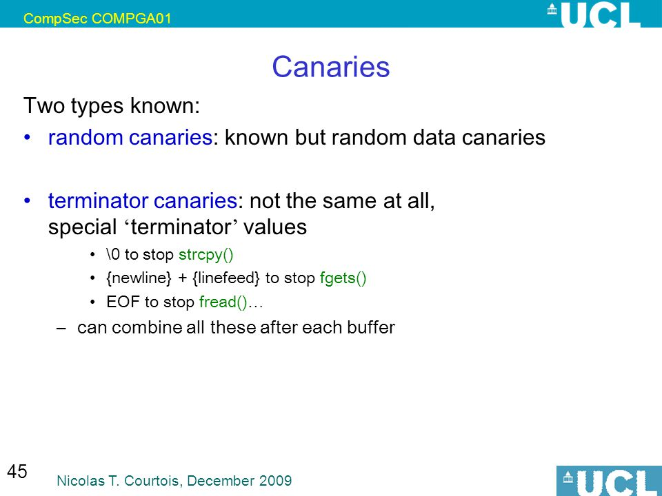 CompSec COMPGA01 Nicolas T. Courtois, December 2009 45 Canaries Two types known: random canaries: known but random data canaries terminator canaries: