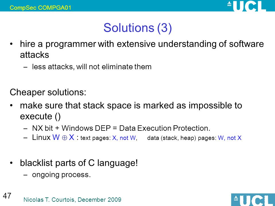 CompSec COMPGA01 Nicolas T. Courtois, December 2009 47 Solutions (3) hire a programmer with extensive understanding of software attacks –less attacks,