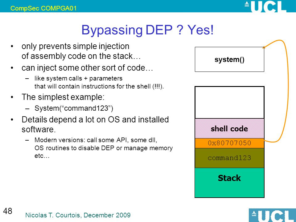 CompSec COMPGA01 Nicolas T. Courtois, December 2009 48 Bypassing DEP ? Yes! only prevents simple injection of assembly code on the stack… can inject s