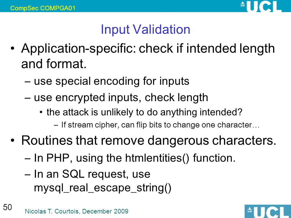 CompSec COMPGA01 Nicolas T. Courtois, December 2009 50 Input Validation Application-specific: check if intended length and format. –use special encodi