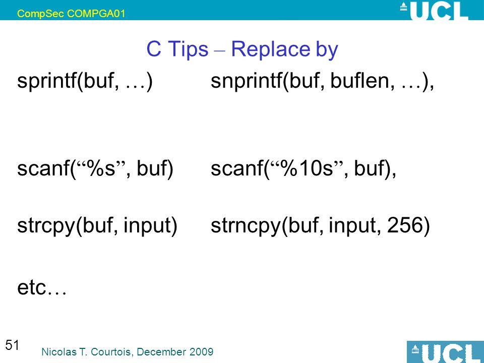 """CompSec COMPGA01 Nicolas T. Courtois, December 2009 51 C Tips – Replace by sprintf(buf, … ) snprintf(buf, buflen, … ), scanf( """" %s """", buf) scanf( """" %1"""