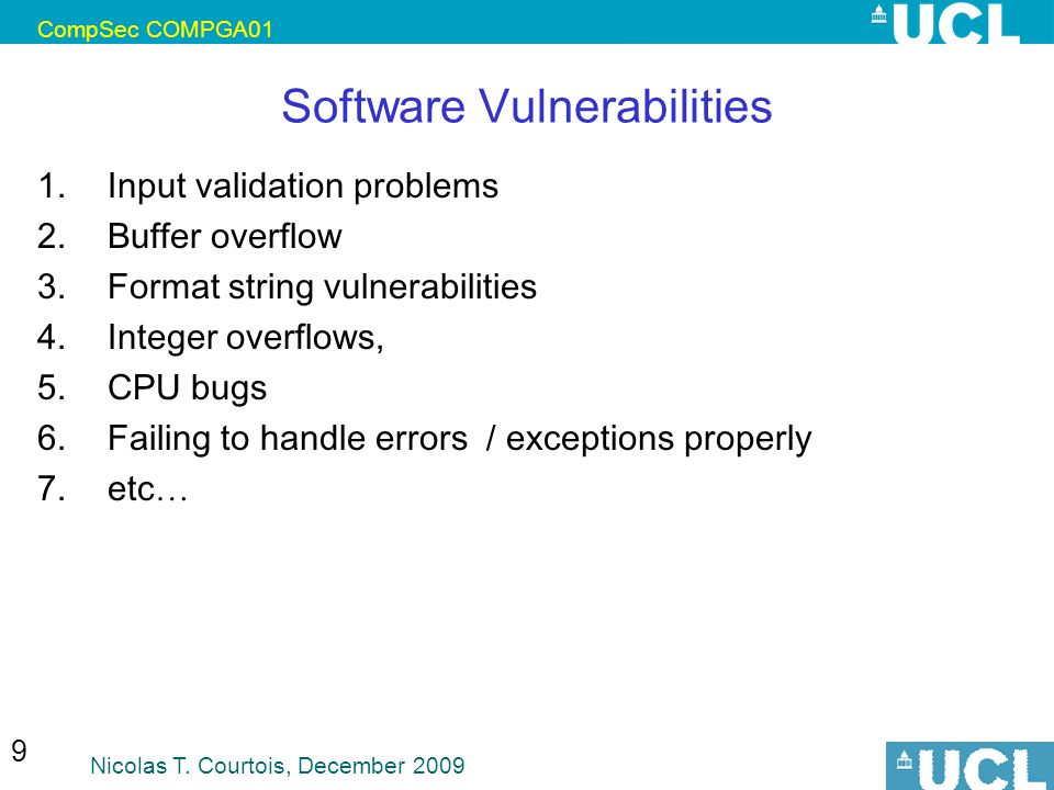 CompSec COMPGA01 Nicolas T. Courtois, December 2009 9 Software Vulnerabilities 1.Input validation problems 2.Buffer overflow 3.Format string vulnerabi