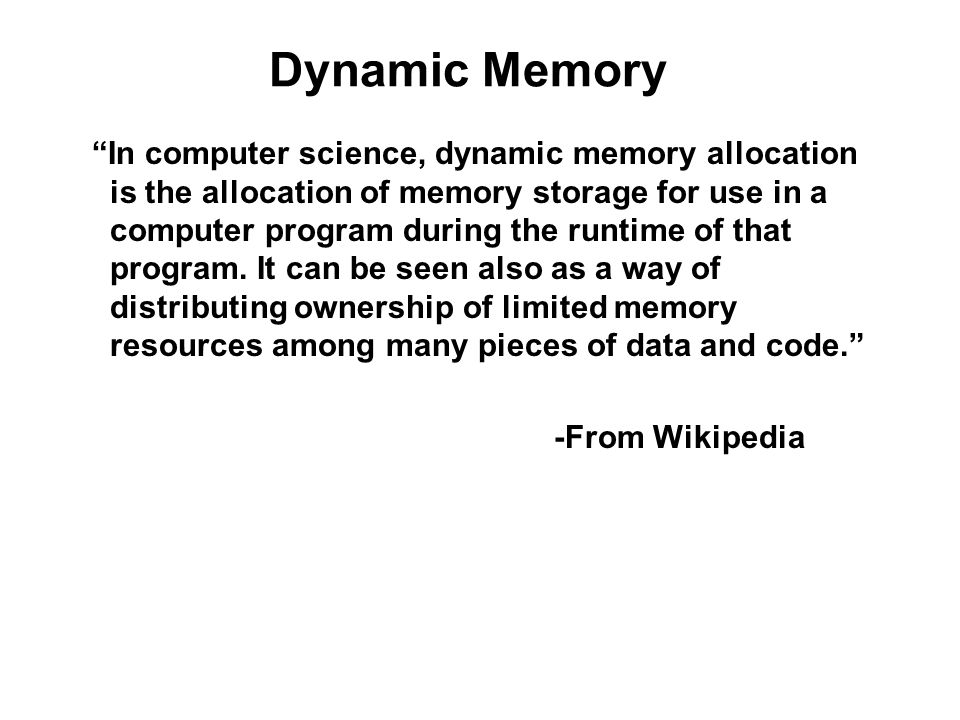 Dynamic Memory In computer science, dynamic memory allocation is the allocation of memory storage for use in a computer program during the runtime of that program.