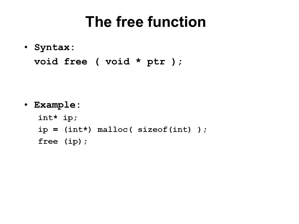 The free function Syntax: void free ( void * ptr ); Example: int* ip; ip = (int*) malloc( sizeof(int) ); free (ip);