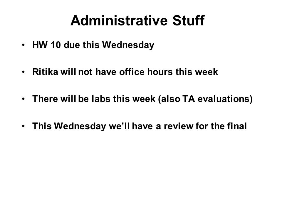 Administrative Stuff HW 10 due this Wednesday Ritika will not have office hours this week There will be labs this week (also TA evaluations) This Wednesday we'll have a review for the final