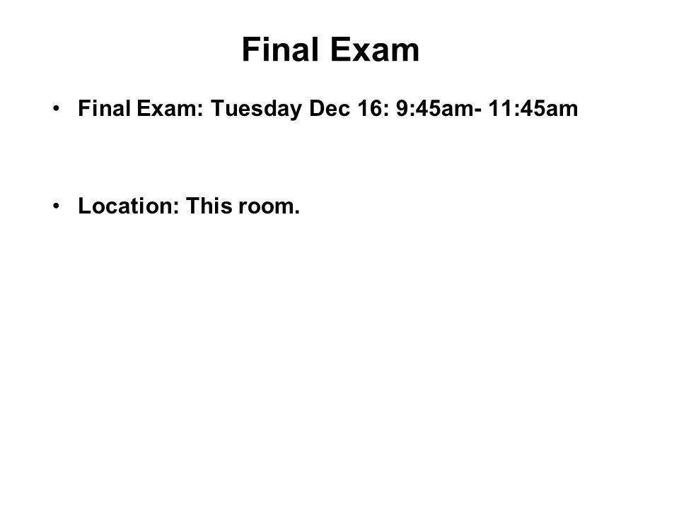Final Exam Final Exam: Tuesday Dec 16: 9:45am- 11:45am Location: This room.