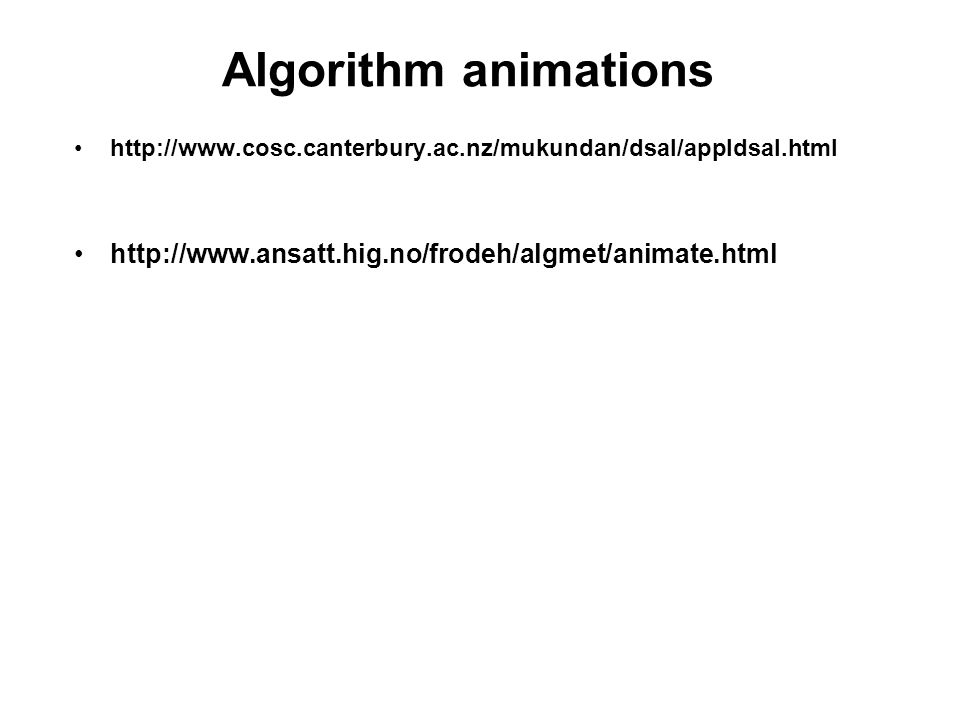 Algorithm animations http://www.cosc.canterbury.ac.nz/mukundan/dsal/appldsal.html http://www.ansatt.hig.no/frodeh/algmet/animate.html