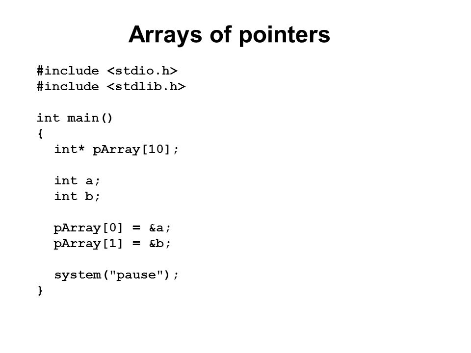 Arrays of pointers #include int main() { int* pArray[10]; int a; int b; pArray[0] = &a; pArray[1] = &b; system( pause ); }