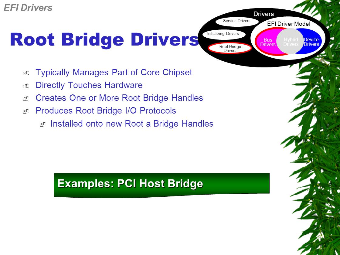 Root Bridge Drivers  Typically Manages Part of Core Chipset  Directly Touches Hardware  Creates One or More Root Bridge Handles  Produces Root Bridge I/O Protocols  Installed onto new Root a Bridge Handles Examples: PCI Host Bridge EFI Drivers Drivers Service Drivers Initializing Drivers Root Bridge Drivers EFI Driver Model Device Drivers Bus Drivers Hybrid Drivers