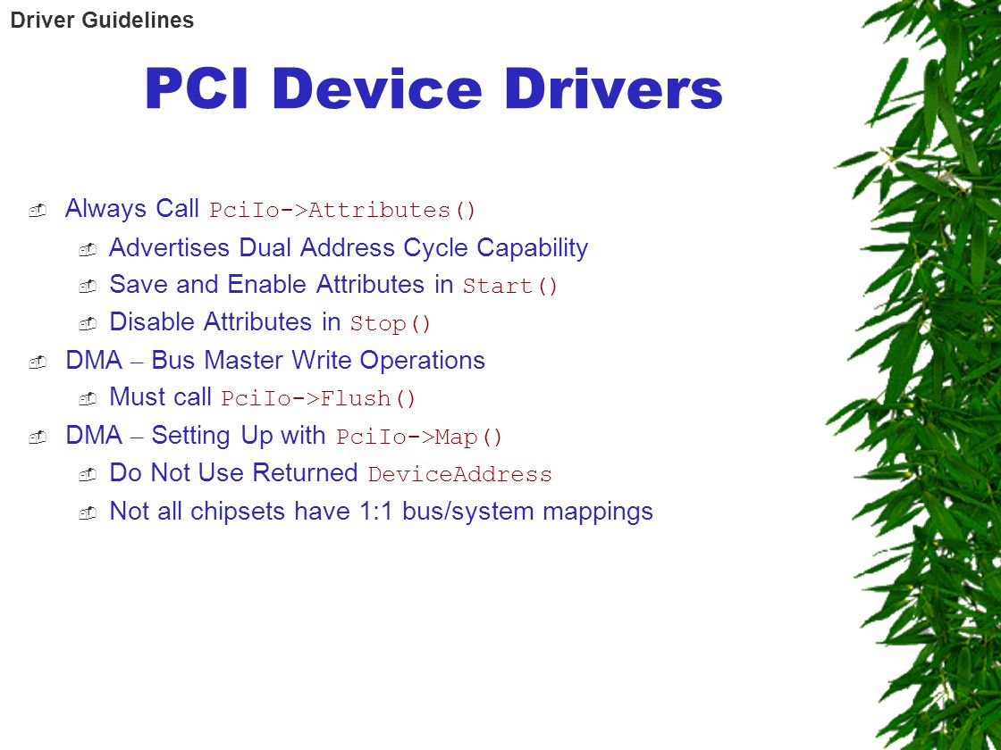 PCI Device Drivers  Always Call PciIo->Attributes()  Advertises Dual Address Cycle Capability  Save and Enable Attributes in Start()  Disable Attributes in Stop()  DMA – Bus Master Write Operations  Must call PciIo->Flush()  DMA – Setting Up with PciIo->Map()  Do Not Use Returned DeviceAddress  Not all chipsets have 1:1 bus/system mappings Driver Guidelines
