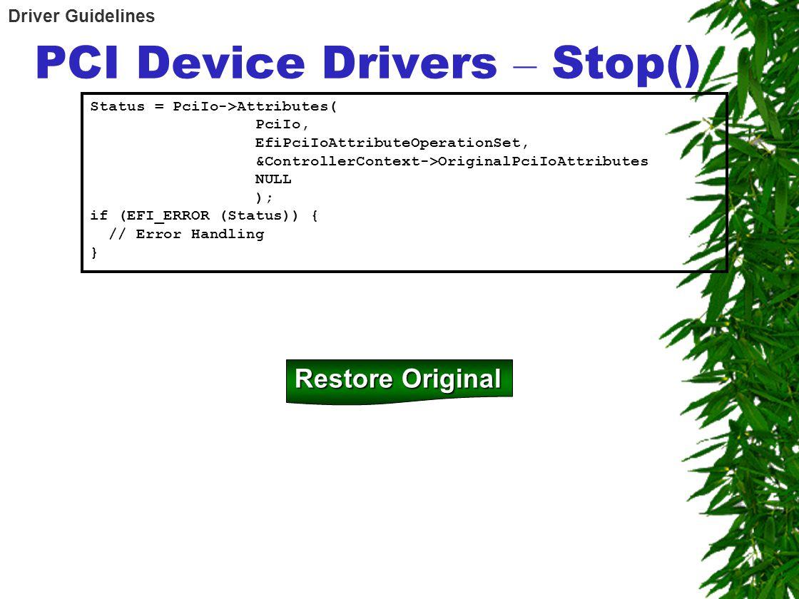 PCI Device Drivers – Stop() Status = PciIo->Attributes( PciIo, EfiPciIoAttributeOperationSet, &ControllerContext->OriginalPciIoAttributes NULL ); if (
