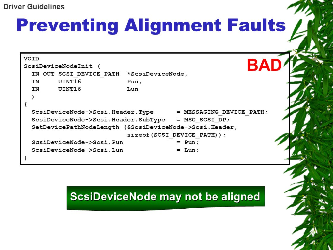 Preventing Alignment Faults VOID ScsiDeviceNodeInit ( IN OUT SCSI_DEVICE_PATH *ScsiDeviceNode, IN UINT16 Pun, IN UINT16 Lun ) { ScsiDeviceNode->Scsi.Header.Type = MESSAGING_DEVICE_PATH; ScsiDeviceNode->Scsi.Header.SubType = MSG_SCSI_DP; SetDevicePathNodeLength (&ScsiDeviceNode->Scsi.Header, sizeof(SCSI_DEVICE_PATH)); ScsiDeviceNode->Scsi.Pun = Pun; ScsiDeviceNode->Scsi.Lun = Lun; } BAD ScsiDeviceNode may not be aligned Driver Guidelines