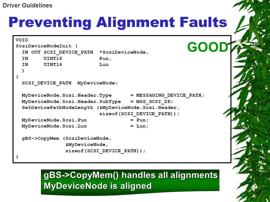 Preventing Alignment Faults VOID ScsiDeviceNodeInit ( IN OUT SCSI_DEVICE_PATH *ScsiDeviceNode, IN UINT16 Pun, IN UINT16 Lun ) { SCSI_DEVICE_PATH MyDeviceNode; MyDeviceNode.Scsi.Header.Type = MESSAGING_DEVICE_PATH; MyDeviceNode.Scsi.Header.SubType = MSG_SCSI_DP; SetDevicePathNodeLength (&MyDeviceNode.Scsi.Header, sizeof(SCSI_DEVICE_PATH)); MyDeviceNode.Scsi.Pun = Pun; MyDeviceNode.Scsi.Lun = Lun; gBS->CopyMem (ScsiDeviceNode, &MyDeviceNode, sizeof(SCSI_DEVICE_PATH)); } GOOD gBS->CopyMem() handles all alignments MyDeviceNode is aligned Driver Guidelines