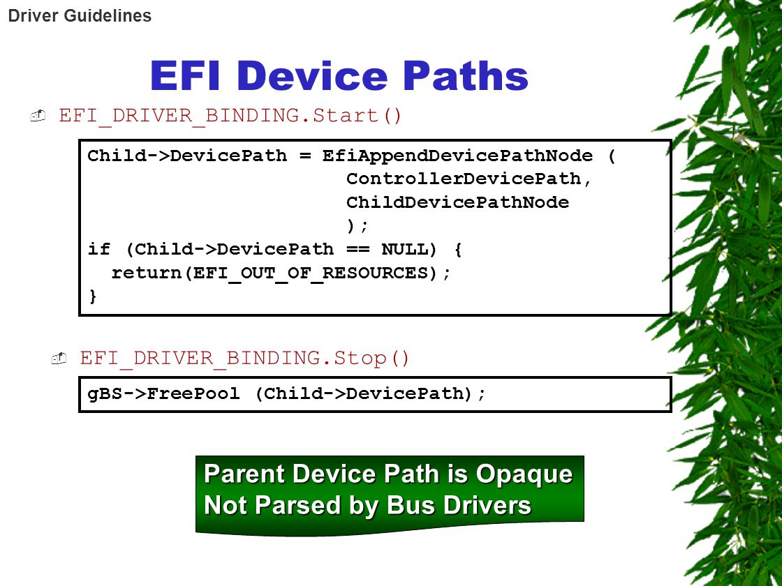 EFI Device Paths  EFI_DRIVER_BINDING.Start() Child->DevicePath = EfiAppendDevicePathNode ( ControllerDevicePath, ChildDevicePathNode ); if (Child->DevicePath == NULL) { return(EFI_OUT_OF_RESOURCES); } gBS->FreePool (Child->DevicePath);  EFI_DRIVER_BINDING.Stop() Parent Device Path is Opaque Not Parsed by Bus Drivers Driver Guidelines