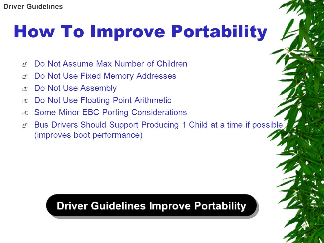 How To Improve Portability  Do Not Assume Max Number of Children  Do Not Use Fixed Memory Addresses  Do Not Use Assembly  Do Not Use Floating Point Arithmetic  Some Minor EBC Porting Considerations  Bus Drivers Should Support Producing 1 Child at a time if possible (improves boot performance) Driver Guidelines Improve Portability Driver Guidelines