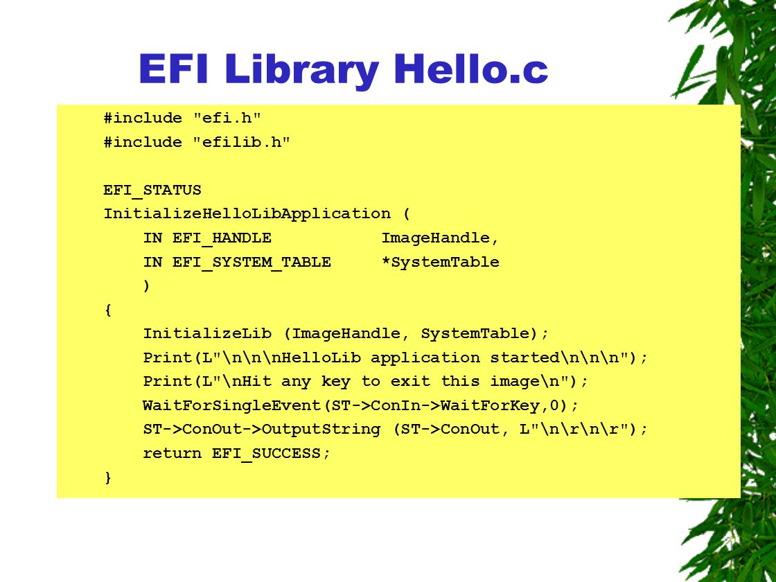 #include efi.h #include efilib.h EFI_STATUS InitializeHelloLibApplication ( IN EFI_HANDLE ImageHandle, IN EFI_SYSTEM_TABLE *SystemTable ) { InitializeLib (ImageHandle, SystemTable); Print(L \n\n\nHelloLib application started\n\n\n ); Print(L \nHit any key to exit this image\n ); WaitForSingleEvent(ST->ConIn->WaitForKey,0); ST->ConOut->OutputString (ST->ConOut, L \n\r\n\r ); return EFI_SUCCESS; } EFI Library Hello.c