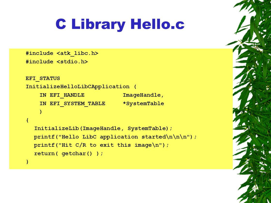 C Library Hello.c #include EFI_STATUS InitializeHelloLibCApplication ( IN EFI_HANDLE ImageHandle, IN EFI_SYSTEM_TABLE *SystemTable ) { InitializeLib(ImageHandle, SystemTable); printf( Hello LibC application started\n\n\n ); printf( Hit C/R to exit this image\n ); return( getchar() ); }