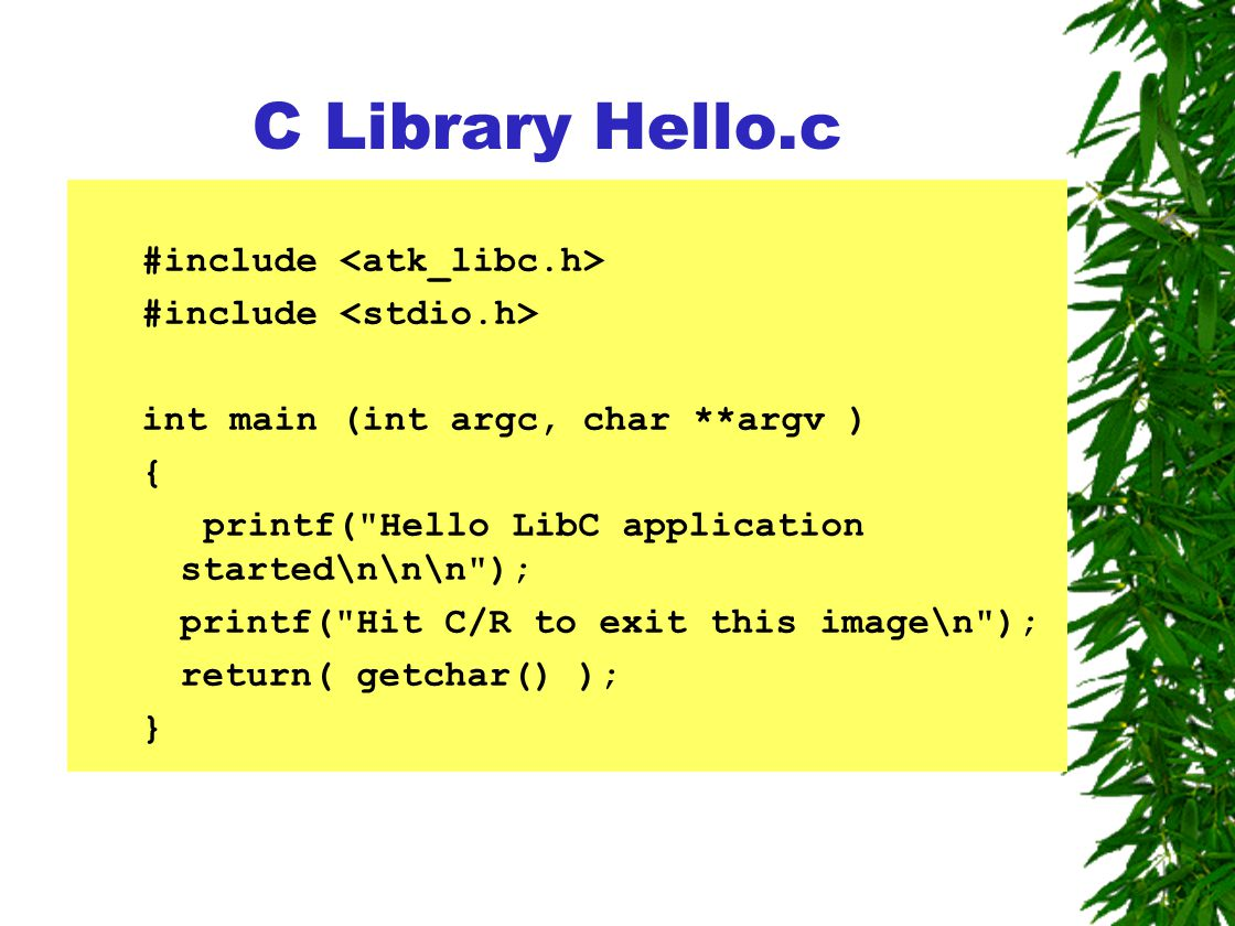 C Library Hello.c #include int main (int argc, char **argv ) { printf( Hello LibC application started\n\n\n ); printf( Hit C/R to exit this image\n ); return( getchar() ); }