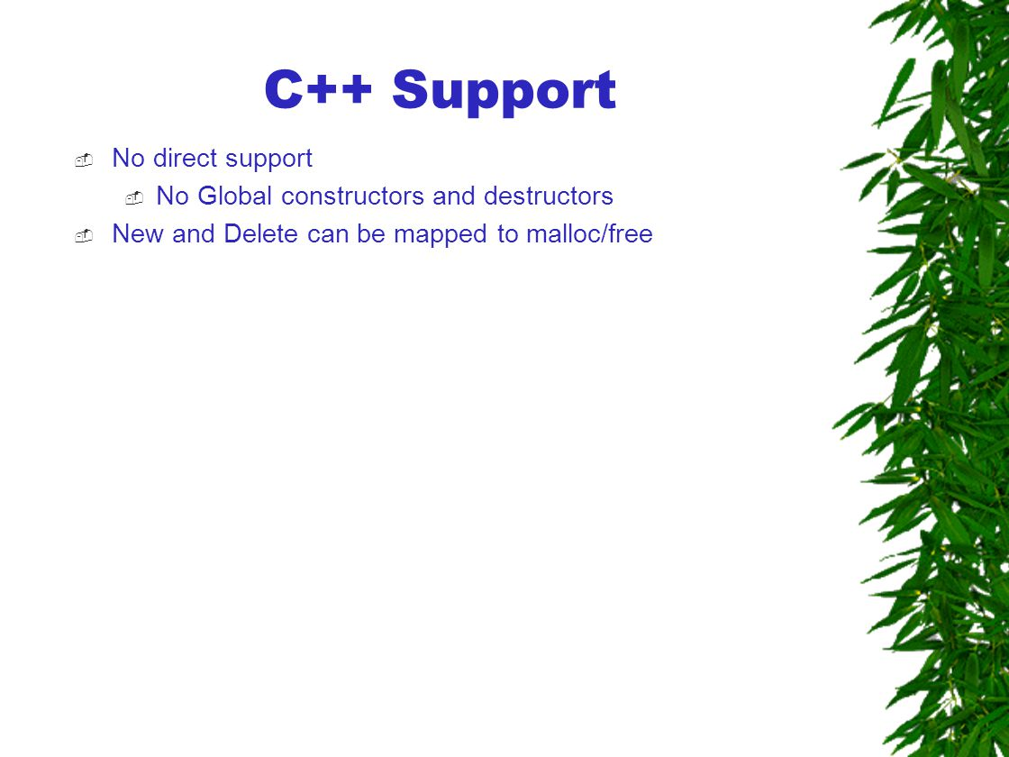  No direct support  No Global constructors and destructors  New and Delete can be mapped to malloc/free C++ Support