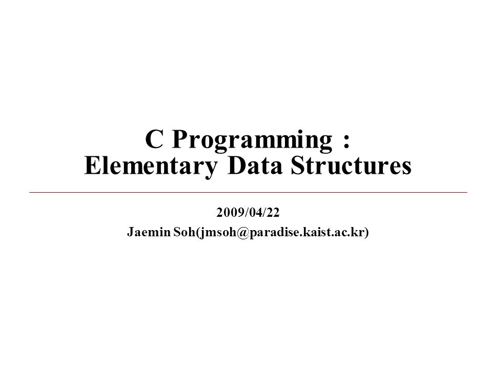 C Programming : Elementary Data Structures 2009/04/22 Jaemin Soh(jmsoh@paradise.kaist.ac.kr)