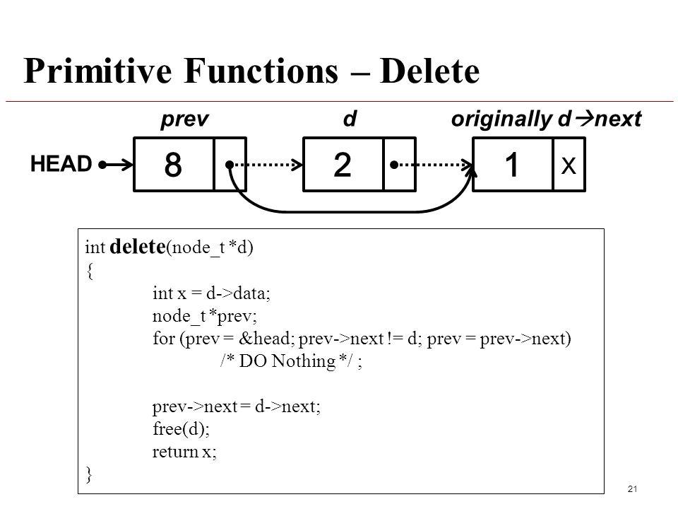 Primitive Functions – Delete 21 int delete (node_t *d) { int x = d->data; node_t *prev; for (prev = &head; prev->next != d; prev = prev->next) /* DO Nothing */ ; prev->next = d->next; free(d); return x; } 821 prev HEAD X originally d  nextd