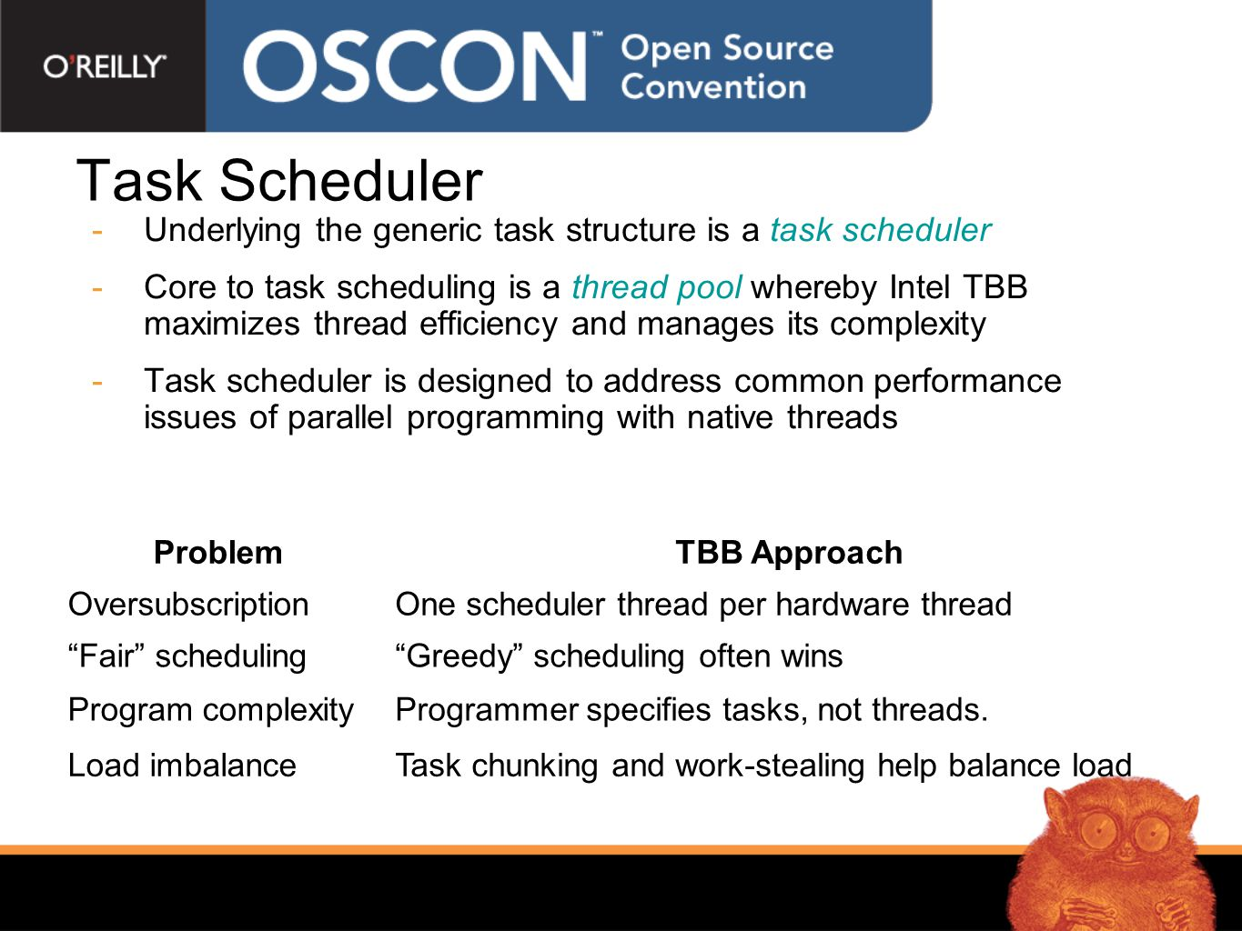 Task Scheduler  Intel TBB task interest is managed in the task_scheduler_init object  Thread pool construction also tied to the life of this object  Nested construction is reference counted, low overhead  Put Init object scope high to avoid pool reconstruction overhead  Construction specifies thread pool size automatic, explicit or deferred  Dynamic init object lifetime management offers thread pool size control #include tbb/task_scheduler_init.h using namespace tbb; int main() { task_scheduler_init init; ….