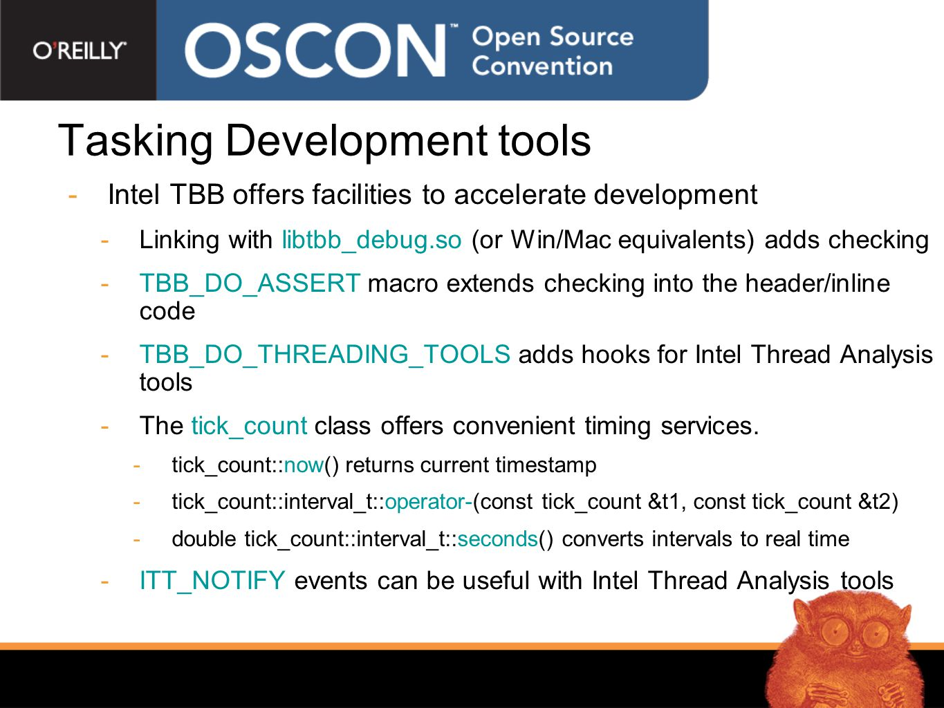 Tasking Development tools  Intel TBB offers facilities to accelerate development  Linking with libtbb_debug.so (or Win/Mac equivalents) adds checking  TBB_DO_ASSERT macro extends checking into the header/inline code  TBB_DO_THREADING_TOOLS adds hooks for Intel Thread Analysis tools  The tick_count class offers convenient timing services.