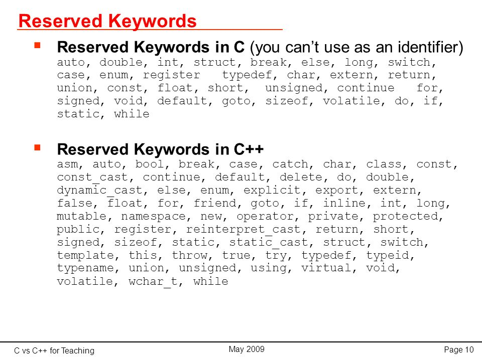 C vs C++ for Teaching May 2009 Page 10 Reserved Keywords  Reserved Keywords in C (you can't use as an identifier) auto, double, int, struct, break, else, long, switch, case, enum, register typedef, char, extern, return, union, const, float, short, unsigned, continue for, signed, void, default, goto, sizeof, volatile, do, if, static, while  Reserved Keywords in C++ asm, auto, bool, break, case, catch, char, class, const, const_cast, continue, default, delete, do, double, dynamic_cast, else, enum, explicit, export, extern, false, float, for, friend, goto, if, inline, int, long, mutable, namespace, new, operator, private, protected, public, register, reinterpret_cast, return, short, signed, sizeof, static, static_cast, struct, switch, template, this, throw, true, try, typedef, typeid, typename, union, unsigned, using, virtual, void, volatile, wchar_t, while