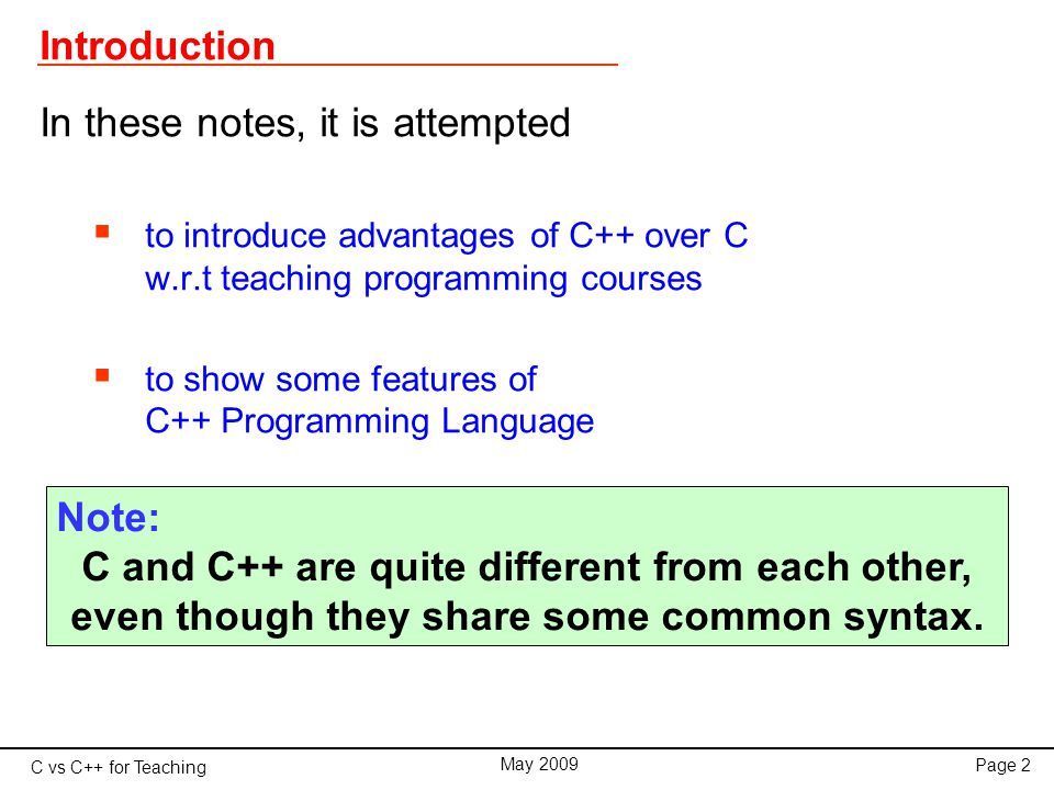 C vs C++ for Teaching May 2009 Page 3 Resources Web resources http://www.gantep.edu.tr/~bingul/chttp://www.gantep.edu.tr/~bingul/c (Turkish) http://www.cplusplus.com http://www.cplusplus.com Compilers GCC (for Linux & Windows) Dev-C++ (for Windows) Borland C++(for Windows) Visual C++ (for Windows)