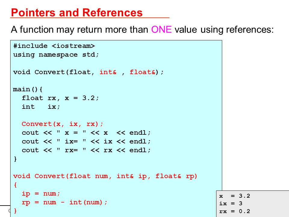 C vs C++ for Teaching May 2009 Page 28 Pointers and References A function may return more than ONE value using references: #include using namespace std; void Convert(float, int&, float&); main(){ float rx, x = 3.2; int ix; Convert(x, ix, rx); cout << x = << x << endl; cout << ix= << ix << endl; cout << rx= << rx << endl; } void Convert(float num, int& ip, float& rp) { ip = num; rp = num - int(num); } x = 3.2 ix = 3 rx = 0.2