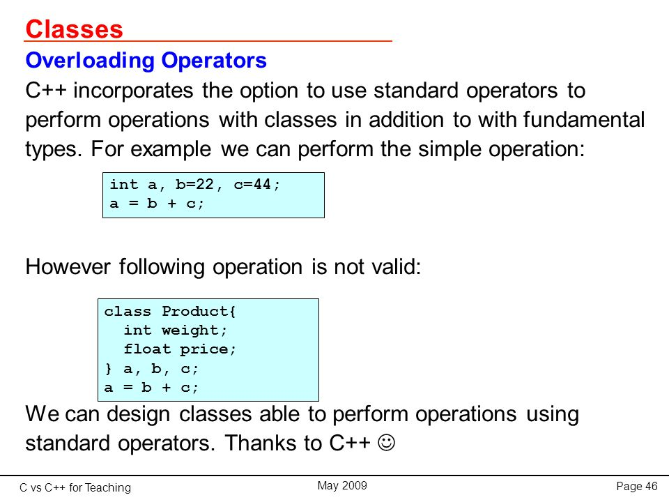 C vs C++ for Teaching May 2009 Page 46 Classes Overloading Operators C++ incorporates the option to use standard operators to perform operations with classes in addition to with fundamental types.