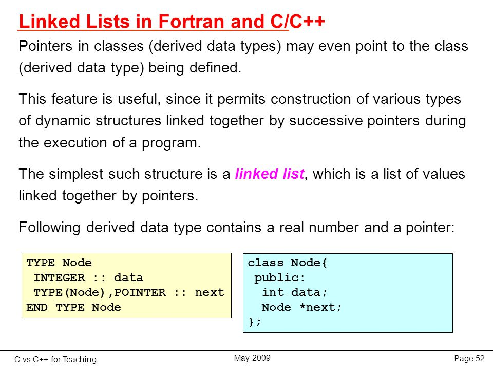 C vs C++ for Teaching May 2009 Page 52 Linked Lists in Fortran and C/C++ Pointers in classes (derived data types) may even point to the class (derived data type) being defined.
