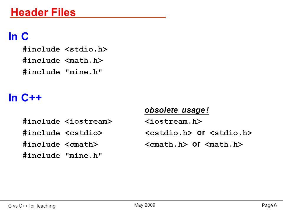 C vs C++ for Teaching May 2009 Page 37 Classes class RCCircuit{ double R, C, V; public: double tau; void set_values(double, double); double I(double); }; main(){ RCCircuit x; x.set_values(10., 32.); for(double t=0.0; t<x.tau; t += 0.1) cout << x.I(t) << endl; } // Member functions ------------------------------------ void RCCircuit::set_values(double res, double cap){ V = 24.0; // volt R = res * 1.0e+3; // kiloOhm C = cap * 1.0e-6; // microFarad tau = R*C; } double RCCircuit::I(double t){ return V*exp(-t/tau)/R; }
