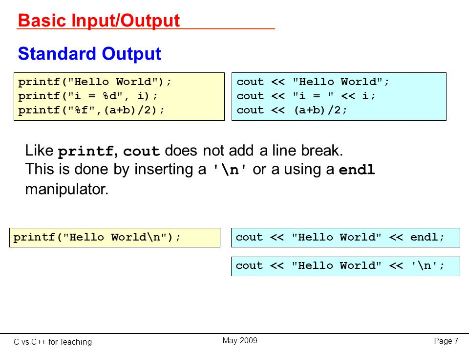 C vs C++ for Teaching May 2009 Page 7 Basic Input/Output Standard Output cout << Hello World ; cout << i = << i; cout << (a+b)/2; Like printf, cout does not add a line break.