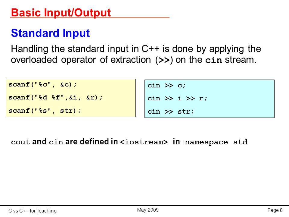 C vs C++ for Teaching May 2009 Page 39 Classes Constructors class RCCircuit{ double R, C, V; public: double tau; RCCircuit(double res, double cap){ V = 24.0; // volt R = res * 1.0e+3; // kiloOhm C = cap * 1.0e-6; // microFarad tau = R*C; } double I(double t){ return V*exp(-t/tau)/R; }; }; main(){ RCCircuit x(10.0, 32.0); for(double t=0.0; t<x.tau; t += 0.1) cout << x.I(t) << endl; }