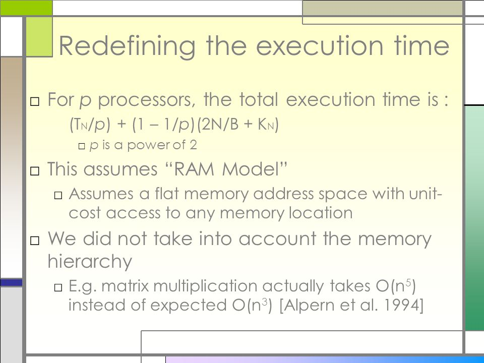 Redefining the execution time □For p processors, the total execution time is : (T N /p) + (1 – 1/p)(2N/B + K N ) □p is a power of 2 □This assumes RAM Model □Assumes a flat memory address space with unit- cost access to any memory location □We did not take into account the memory hierarchy □E.g.