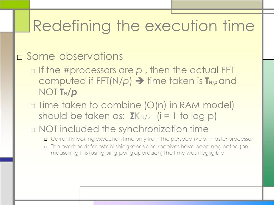 Redefining the execution time □Some observations □If the #processors are p, then the actual FFT computed if FFT(N/p)  time taken is T N/ p and NOT T N / p □Time taken to combine (O(n) in RAM model) should be taken as: Σ K N/2 i (i = 1 to log p) □NOT included the synchronization time □Currently looking execution time only from the perspective of master processor □The overheads for establishing sends and receives have been neglected (on measuring this (using ping-pong approach) the time was negligible