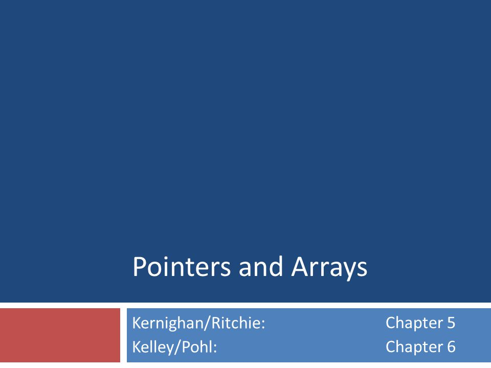 Pointers and Arrays Kernighan/Ritchie: Kelley/Pohl: Chapter 5 Chapter 6