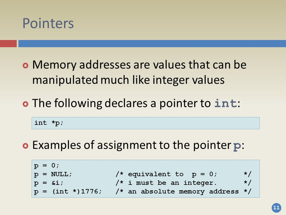 11 Pointers  Memory addresses are values that can be manipulated much like integer values  The following declares a pointer to int :  Examples of assignment to the pointer p : int *p; p = 0; p = NULL; /* equivalent to p = 0; */ p = &i; /* i must be an integer.