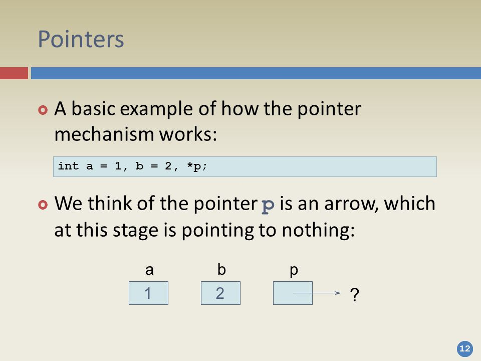 12 Pointers  A basic example of how the pointer mechanism works:  We think of the pointer p is an arrow, which at this stage is pointing to nothing: int a = 1, b = 2, *p; 12 abp ?