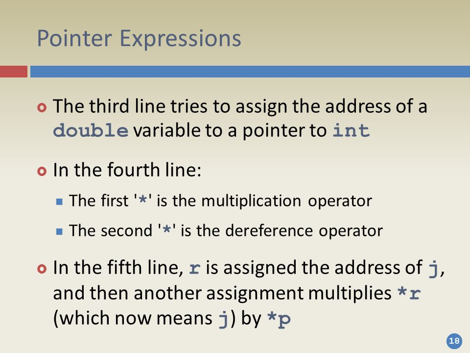 18 Pointer Expressions  The third line tries to assign the address of a double variable to a pointer to int  In the fourth line: The first * is the multiplication operator The second * is the dereference operator  In the fifth line, r is assigned the address of j, and then another assignment multiplies *r (which now means j ) by *p