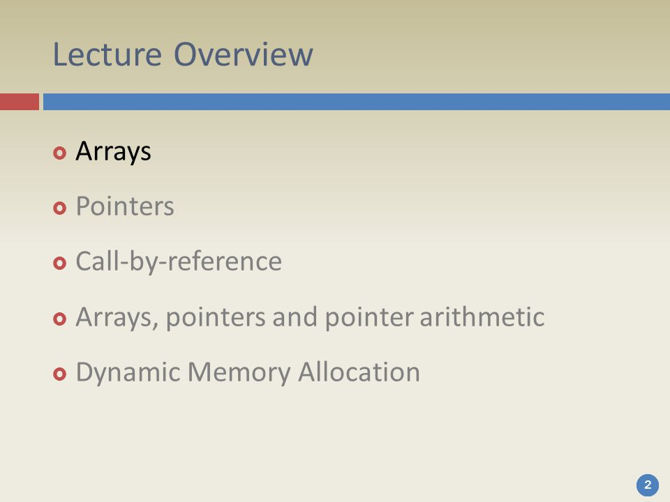 222 Lecture Overview  Arrays  Pointers  Call-by-reference  Arrays, pointers and pointer arithmetic  Dynamic Memory Allocation