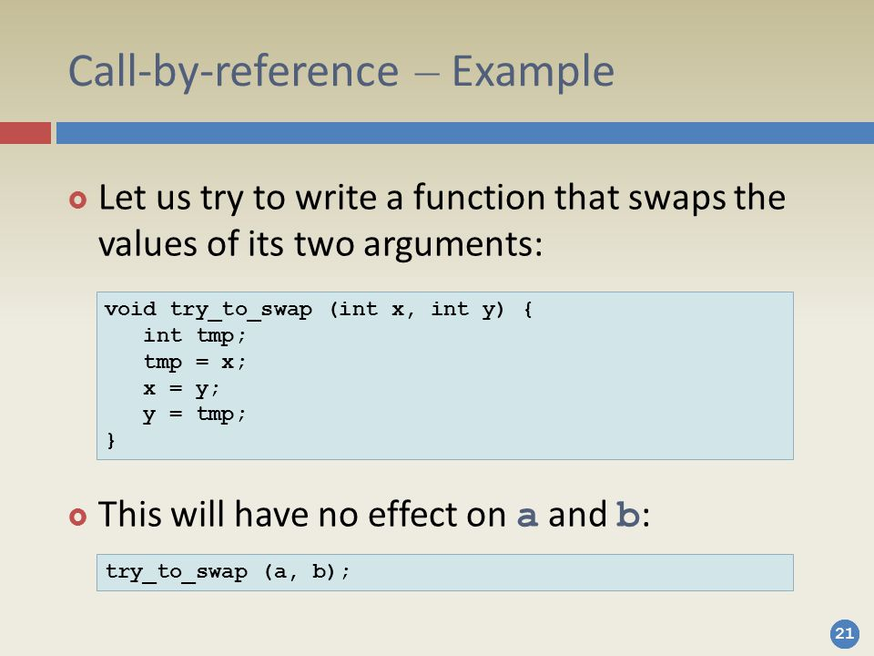 21 Call-by-reference – Example  Let us try to write a function that swaps the values of its two arguments:  This will have no effect on a and b : void try_to_swap (int x, int y) { int tmp; tmp = x; x = y; y = tmp; } try_to_swap (a, b);