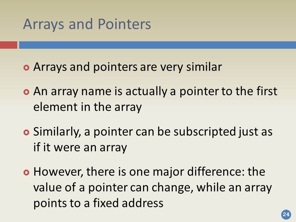 24 Arrays and Pointers  Arrays and pointers are very similar  An array name is actually a pointer to the first element in the array  Similarly, a pointer can be subscripted just as if it were an array  However, there is one major difference: the value of a pointer can change, while an array points to a fixed address