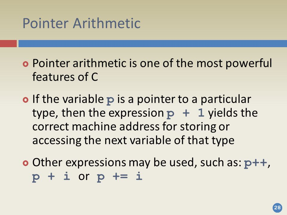 28 Pointer Arithmetic  Pointer arithmetic is one of the most powerful features of C  If the variable p is a pointer to a particular type, then the expression p + 1 yields the correct machine address for storing or accessing the next variable of that type  Other expressions may be used, such as: p++, p + i or p += i