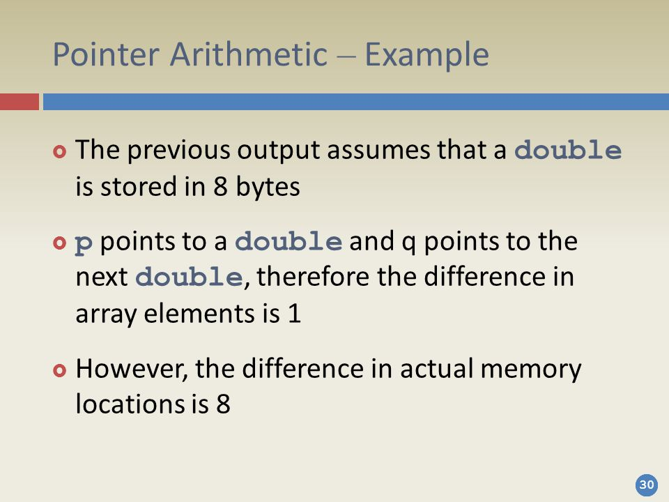 30 Pointer Arithmetic – Example  The previous output assumes that a double is stored in 8 bytes  p points to a double and q points to the next double, therefore the difference in array elements is 1  However, the difference in actual memory locations is 8