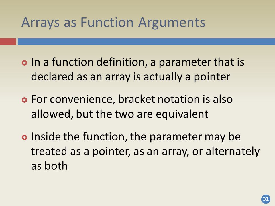 31 Arrays as Function Arguments  In a function definition, a parameter that is declared as an array is actually a pointer  For convenience, bracket notation is also allowed, but the two are equivalent  Inside the function, the parameter may be treated as a pointer, as an array, or alternately as both