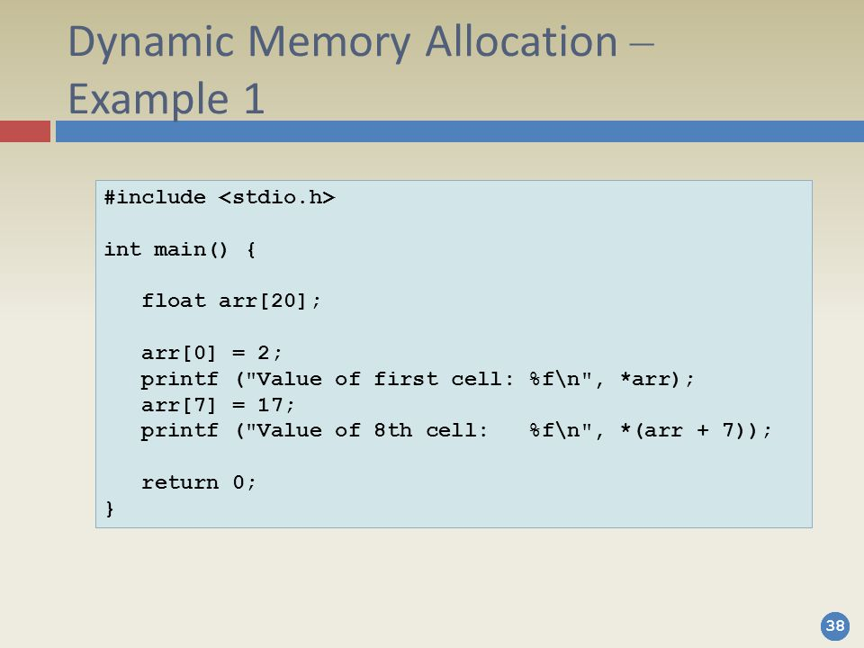 38 Dynamic Memory Allocation – Example 1 #include int main() { float arr[20]; arr[0] = 2; printf ( Value of first cell: %f\n , *arr); arr[7] = 17; printf ( Value of 8th cell: %f\n , *(arr + 7)); return 0; }