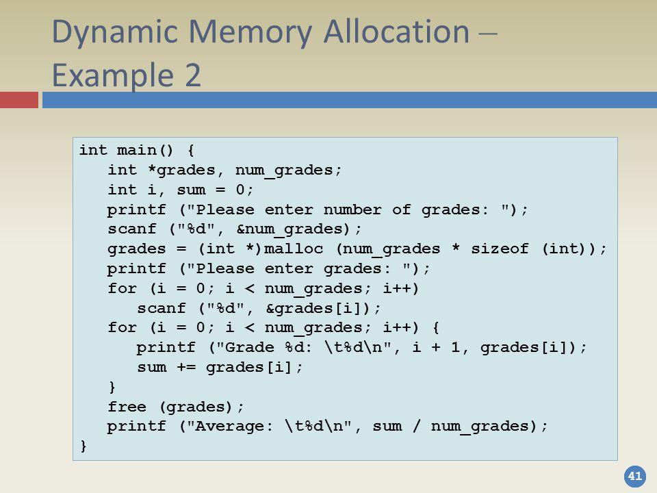 41 Dynamic Memory Allocation – Example 2 int main() { int *grades, num_grades; int i, sum = 0; printf ( Please enter number of grades: ); scanf ( %d , &num_grades); grades = (int *)malloc (num_grades * sizeof (int)); printf ( Please enter grades: ); for (i = 0; i < num_grades; i++) scanf ( %d , &grades[i]); for (i = 0; i < num_grades; i++) { printf ( Grade %d: \t%d\n , i + 1, grades[i]); sum += grades[i]; } free (grades); printf ( Average: \t%d\n , sum / num_grades); }